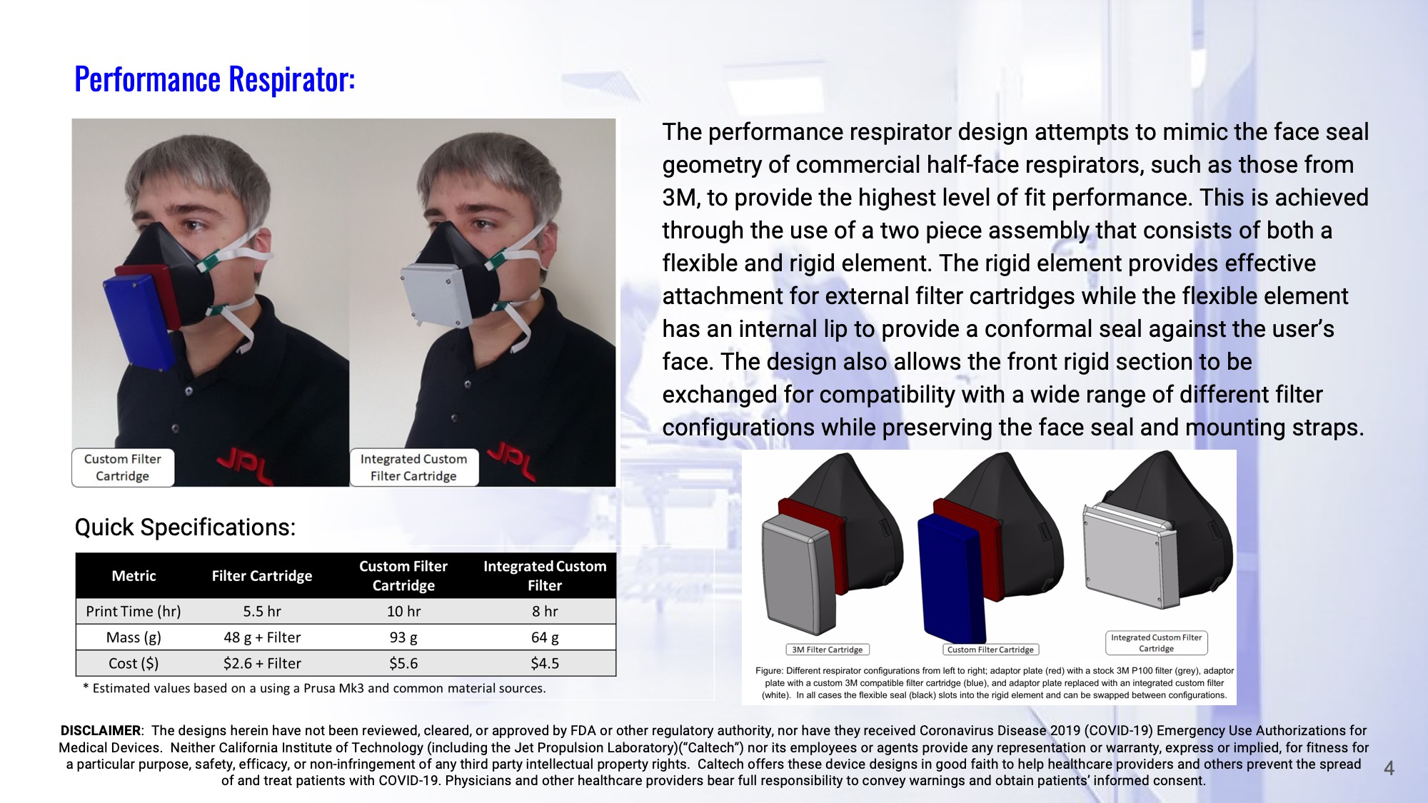 Slide 4: Performance Respirator: The performance respirator design attempts to mimic the face seal geometry of commercial half-face respirators, such as those from 3M, to provide the highest level of fit performance. This is achieved through the use of a two piece assembly that consists of both a flexible and rigid element. The rigid element provides effective attachment for external filter cartridges while the flexible element has an internal lip to provide a conformal seal against the user's face. The design also allows the front rigid section to be exchanged for compatibility with a wide range of different filter configurations while preserving the face seal and mounting straps.
