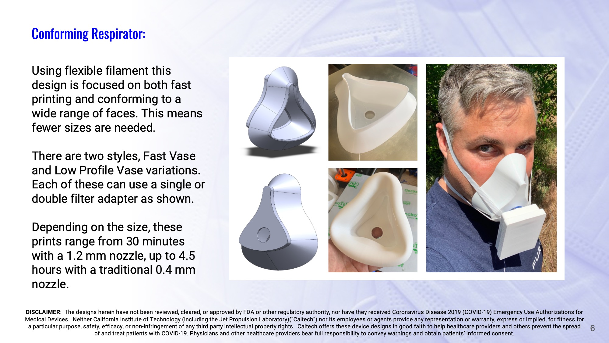 Slide 6: Conforming Respirator: Using flexible filament this design is focused on both fast printing and conforming to a wide range of faces. This means fewer sizes are needed. There are two styles, Fast Vase and Low Profile Vase variations. Each of these can use a single or double filter adapter as shown. Depending on the size, these prints range from 30 minutes with a 1.2 mm nozzle, up to 4.5 hours with a traditional 0.4 mm nozzle.
